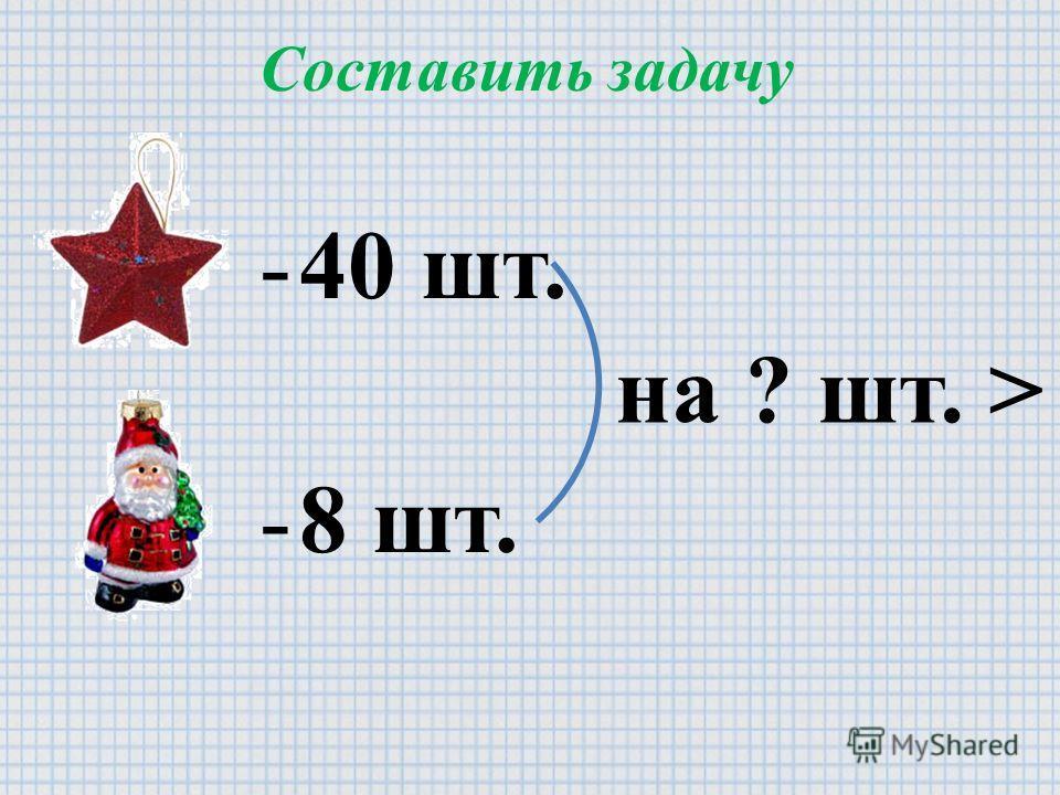 Составить задачу -40 шт. -8 шт. на ? шт. >