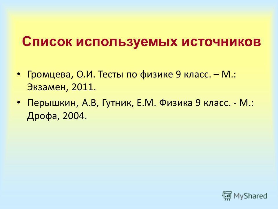 Список используемых источников Громцева, О.И. Тесты по физике 9 класс. – М.: Экзамен, 2011. Перышкин, А.В, Гутник, Е.М. Физика 9 класс. - М.: Дрофа, 2004.