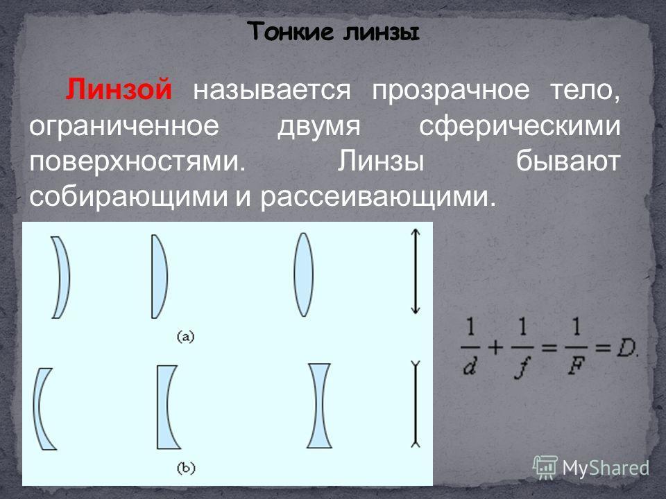 Линзой называется прозрачное тело, ограниченное двумя сферическими поверхностями. Линзы бывают собирающими и рассеивающими.