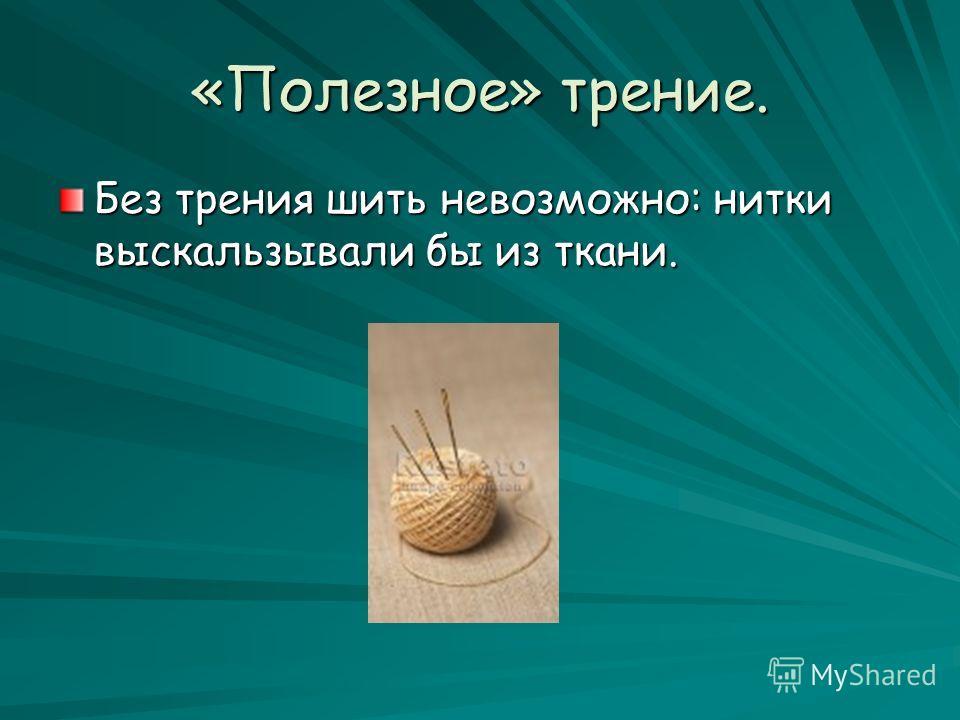 «Полезное» трение. Без трения шить невозможно: нитки выскальзывали бы из ткани.