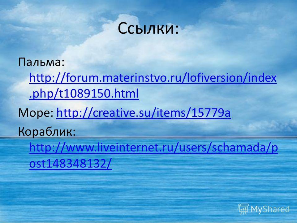 Ссылки: Пальма: http://forum.materinstvo.ru/lofiversion/index.php/t1089150. html http://forum.materinstvo.ru/lofiversion/index.php/t1089150. html Море: http://creative.su/items/15779ahttp://creative.su/items/15779a Кораблик: http://www.liveinternet.r