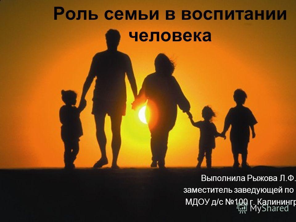 Роль семьи в воспитании человека Выполнила Рыжова Л.Ф. заместитель заведующей по ВМР МДОУ д/с 100 г. Калининграда