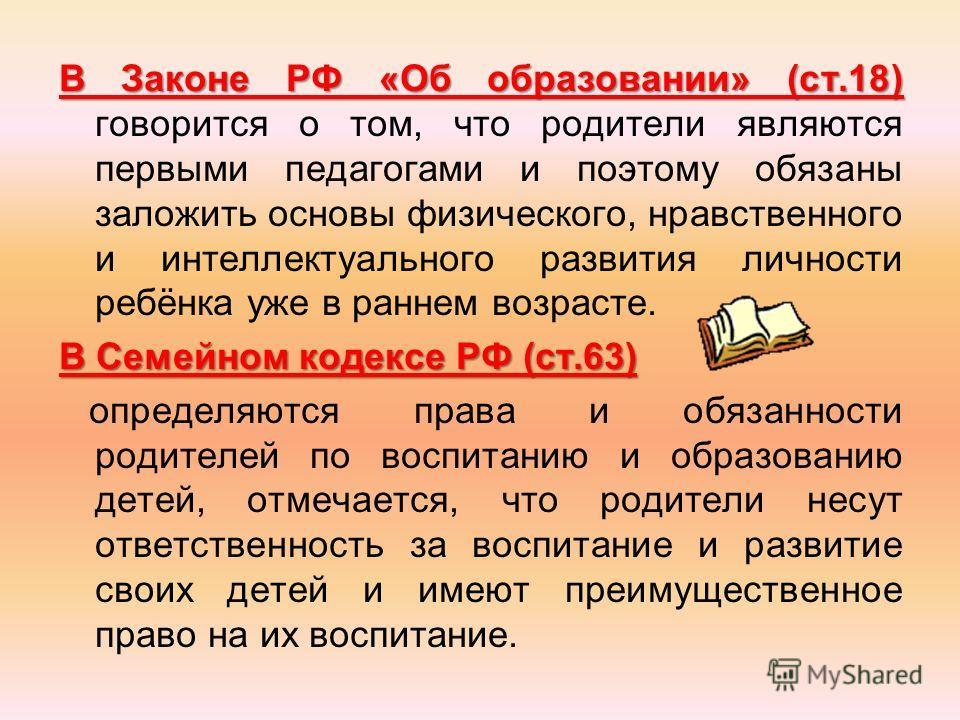 В Законе РФ «Об образовании» (ст.18) В Законе РФ «Об образовании» (ст.18) говорится о том, что родители являются первыми педагогами и поэтому обязаны заложить основы физического, нравственного и интеллектуального развития личности ребёнка уже в ранне