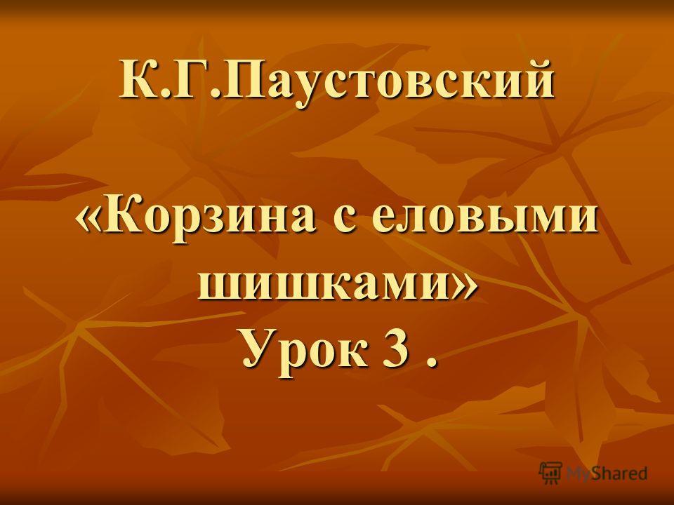 К.Г.Паустовский «Корзина с еловыми шишками» Урок 3.