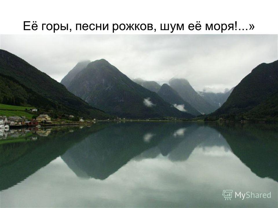 Её горы, песни рожков, шум её моря!...»