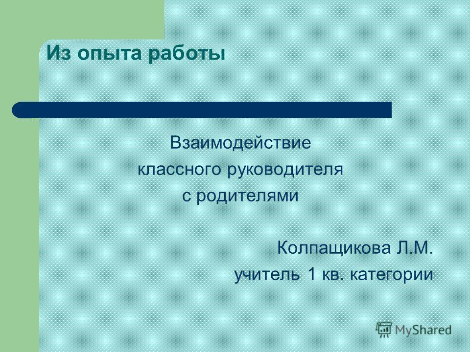 Из опыта работы Взаимодействие классного руководителя с родителями Колпащикова Л.М. учитель 1 кв. категории
