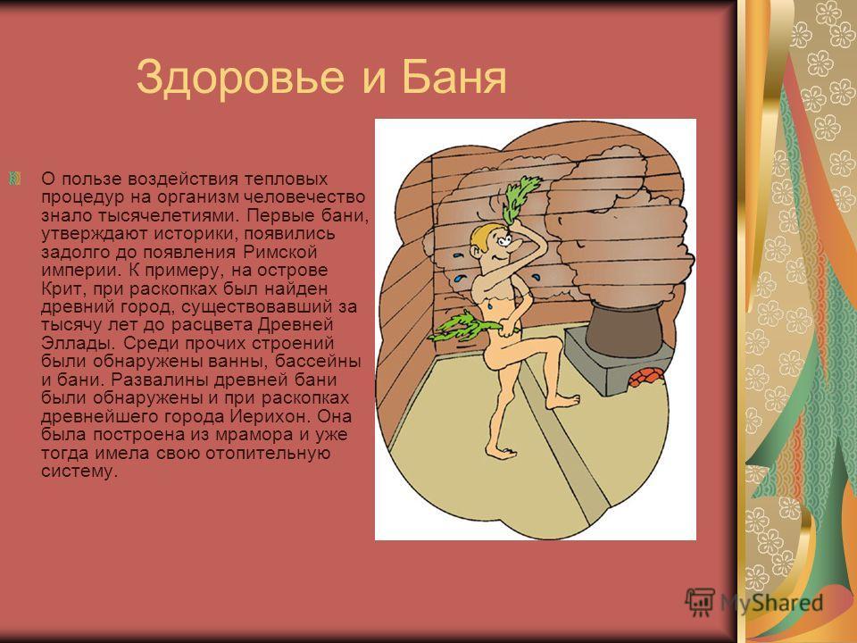 Здоровье и Баня О пользе воздействия тепловых процедур на организм человечество знало тысячелетиями. Первые бани, утверждают историки, появились задолго до появления Римской империи. К примеру, на острове Крит, при раскопках был найден древний город,