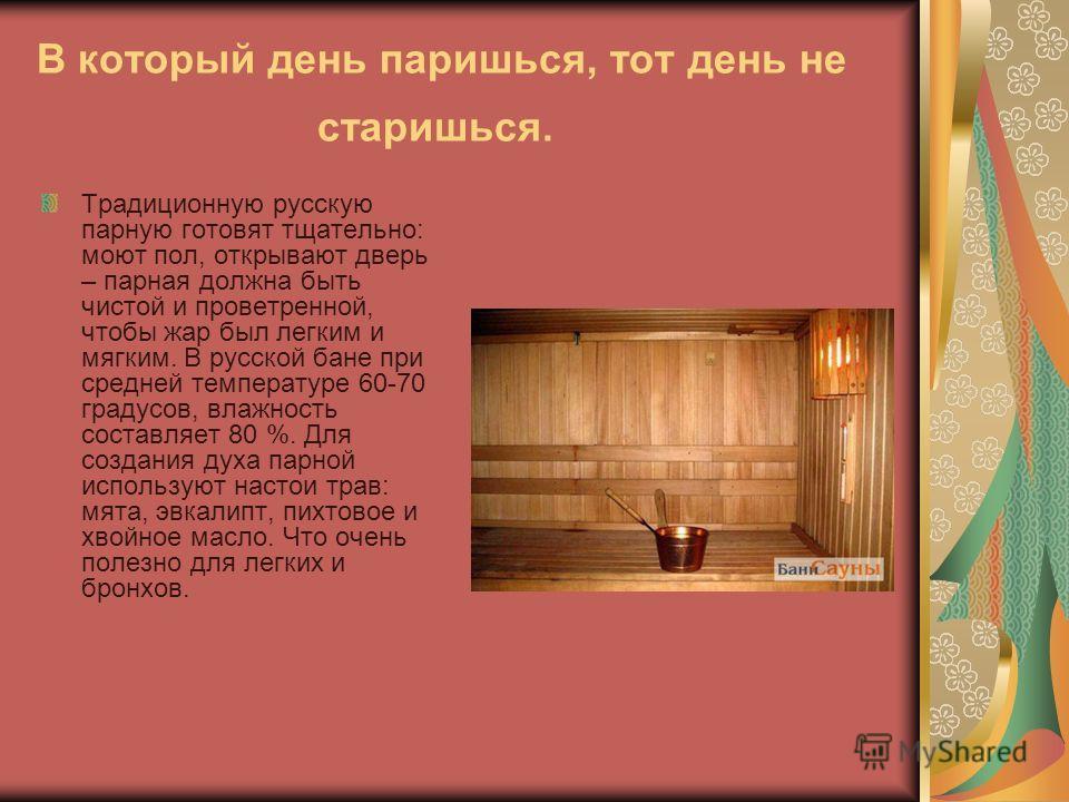 В который день паришься, тот день не старишься. Традиционную русскую парную готовят тщательно: моют пол, открывают дверь – парная должна быть чистой и проветренной, чтобы жар был легким и мягким. В русской бане при средней температуре 60-70 градусов,
