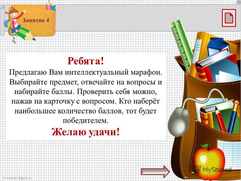 FokinaLida.75@mail.ru Ребята! Предлагаю Вам интеллектуальный марафон. Выбирайте предмет, отвечайте на вопросы и набирайте баллы. Проверить себя можно, нажав на карточку с вопросом. Кто наберёт наибольшее количество баллов, тот будет победителем. Жела