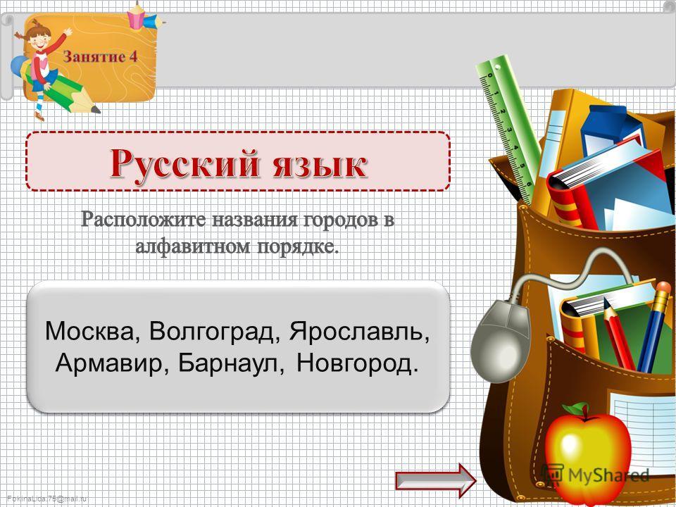 FokinaLida.75@mail.ru Армавир, Барнаул, Волгоград, Москва, Новгород, Ярославль – 1 б. Москва, Волгоград, Ярославль, Армавир, Барнаул, Новгород.