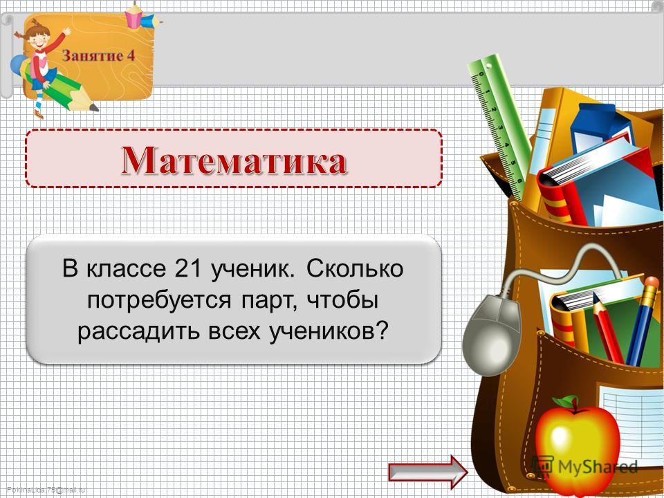 FokinaLida.75@mail.ru 11 парт – 1 б. В классе 21 ученик. Сколько потребуется парт, чтобы рассадить всех учеников?