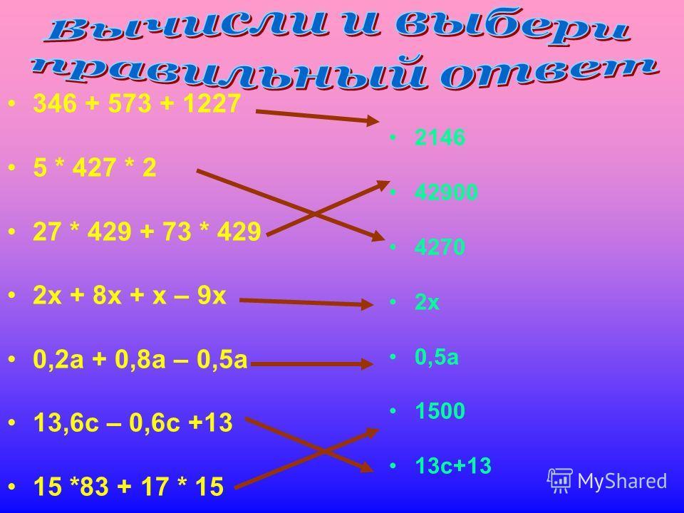346 + 573 + 1227 5 * 427 * 2 27 * 429 + 73 * 429 2 х + 8 х + х – 9 х 0,2 а + 0,8 а – 0,5 а 13,6 с – 0,6 с +13 15 *83 + 17 * 15 2146 42900 4270 2 х 0,5 а 1500 13 с+13