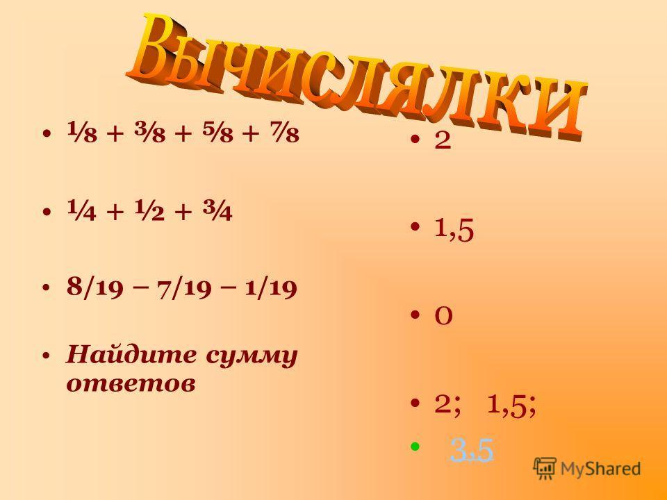+ + + ¼ + ½ + ¾ 8/19 – 7/19 – 1/19 Найдите сумму ответов 2 1,5 0 2; 1,5; 3,5