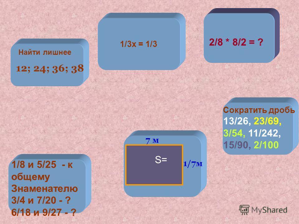 7 м 2/8 * 8/2 = ? S= 1/7 м 12; 24; 36; 38 Найти лишнее 1/3 х = 1/3 1/8 и 5/25 - к общему Знаменателю 3/4 и 7/20 - ? 6/18 и 9/27 - ? Сократить дробь 13/26, 23/69, 3/54, 11/242, 15/90, 2/100