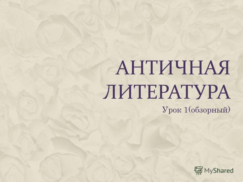 АНТИЧНАЯ ЛИТЕРАТУРА Урок 1(обзорный)