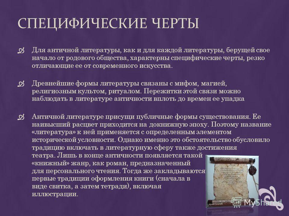 СПЕЦИФИЧЕСКИЕ ЧЕРТЫ Для античной литературы, как и для каждой литературы, берущей свое начало от родового общества, характерны специфические черты, резко отличающие ее от современного искусства. Древнейшие формы литературы связаны с мифом, магией, ре
