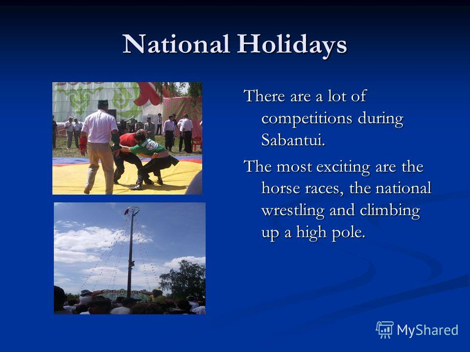 National Holidays There are a lot of competitions during Sabantui. The most exciting are the horse races, the national wrestling and climbing up a high pole.