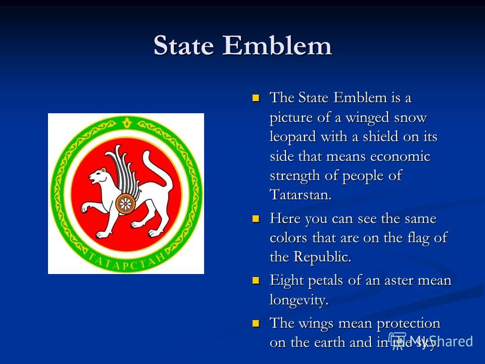 State Emblem The State Emblem is a picture of a winged snow leopard with a shield on its side that means economic strength of people of Tatarstan. Here you can see the same colors that are on the flag of the Republic. Eight petals of an aster mean lo