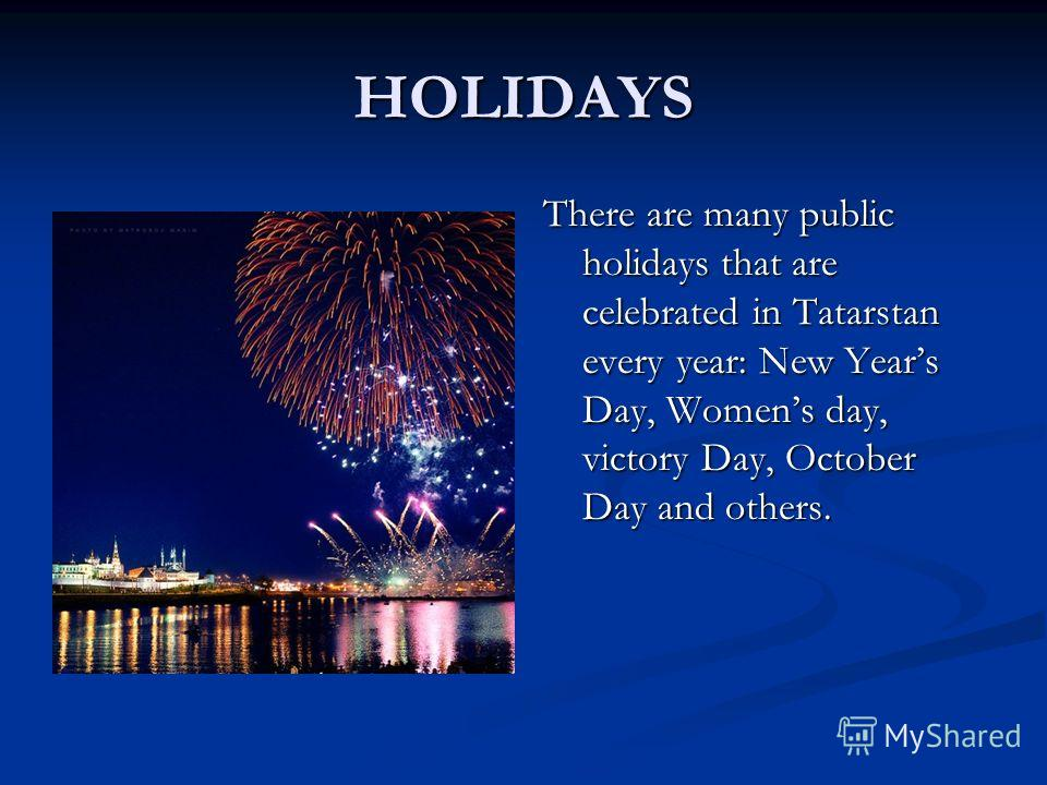 HOLIDAYS There are many public holidays that are celebrated in Tatarstan every year: New Years Day, Womens day, victory Day, October Day and others.