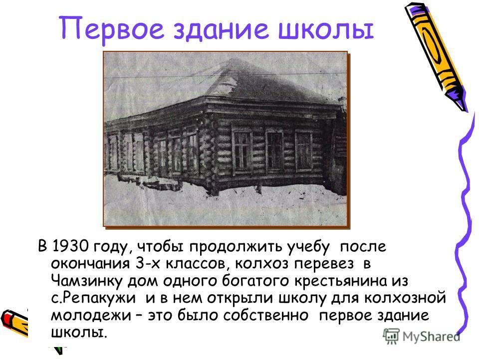 Первое здание школы В 1930 году, чтобы продолжить учебу после окончания 3-х классов, колхоз перевез в Чамзинку дом одного богатого крестьянина из с.Репакужи и в нем открыли школу для колхозной молодежи – это было собственно первое здание школы.