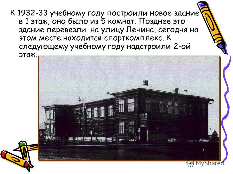 К 1932-33 учебному году построили новое здание в 1 этаж, оно было из 5 комнат. Позднее это здание перевезли на улицу Ленина, сегодня на этом месте находится спорткомплекс. К следующему учебному году надстроили 2-ой этаж.
