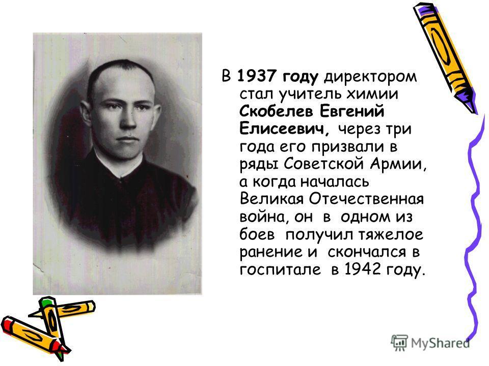 В 1937 году директором стал учитель химии Скобелев Евгений Елисеевич, через три года его призвали в ряды Советской Армии, а когда началась Великая Отечественная война, он в одном из боев получил тяжелое ранение и скончался в госпитале в 1942 году.