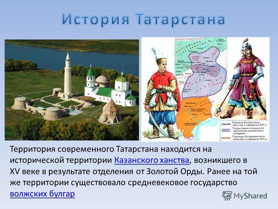 Территория современного Татарстана находится на исторической территории Казанского ханства, возникшего в XV веке в результате отделения от Золотой Орды. Ранее на той же территории существовало средневековое государство волжских булгар Казанского ханс