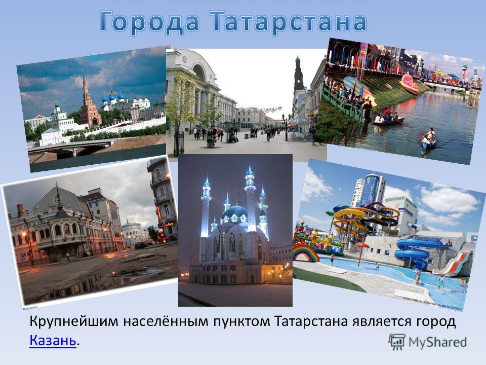 Крупнейшим населённым пунктом Татарстана является город Казань. Казань