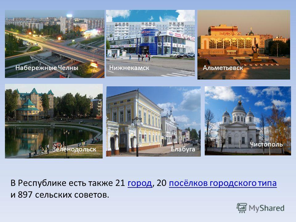В Республике есть также 21 город, 20 посёлков городского типа и 897 сельских советов.городпосёлков городского типа Набережные Челны НижнекамскАльметьевск Зеленодольск Елабуга Чистополь