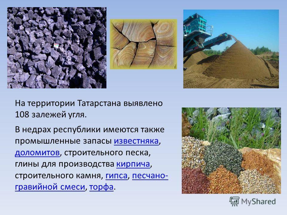 На территории Татарстана выявлено 108 залежей угля. В недрах республики имеются также промышленные запасы известняка, доломитов, строительного песка, глины для производства кирпича, строительного камня, гипса, песчано- гравийной смеси, торфа.известня