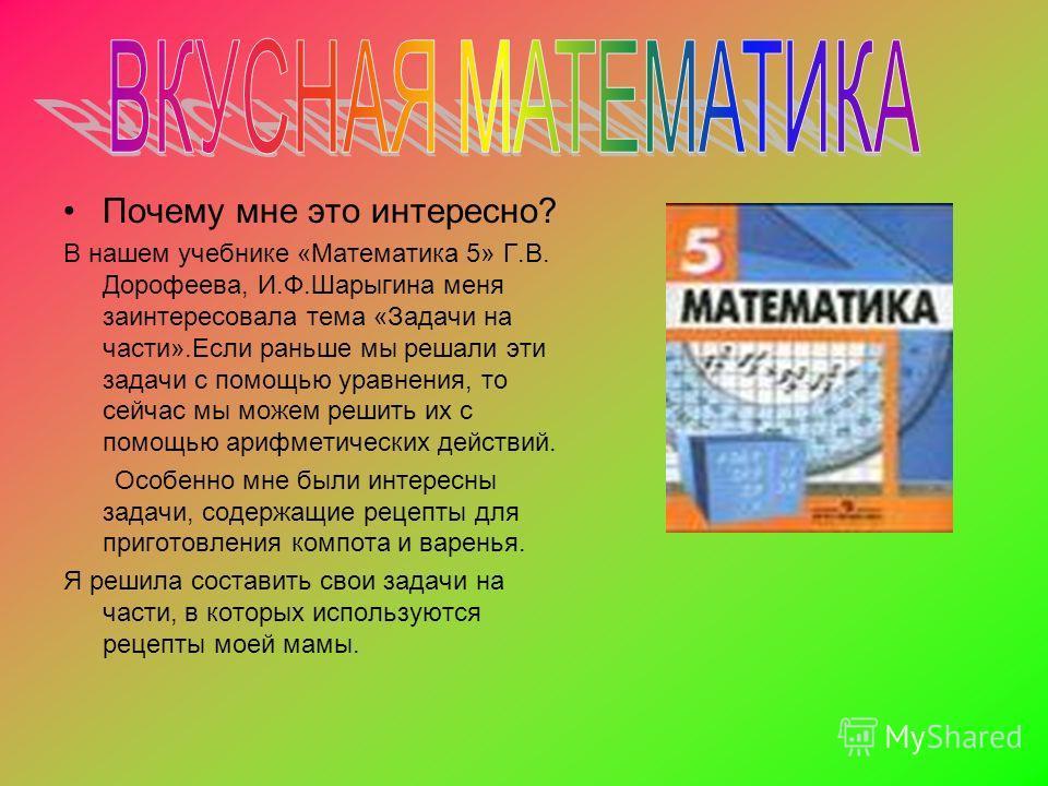 Почему мне это интересно? В нашем учебнике «Математика 5» Г.В. Дорофеева, И.Ф.Шарыгина меня заинтересовала тема «Задачи на части».Если раньше мы решали эти задачи с помощью уравнения, то сейчас мы можем решить их с помощью арифметических действий. Ос