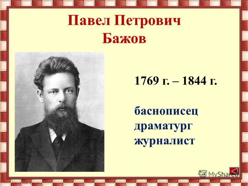 Павел Петрович Бажов 1769 г. – 1844 г. баснописец драматург журналист