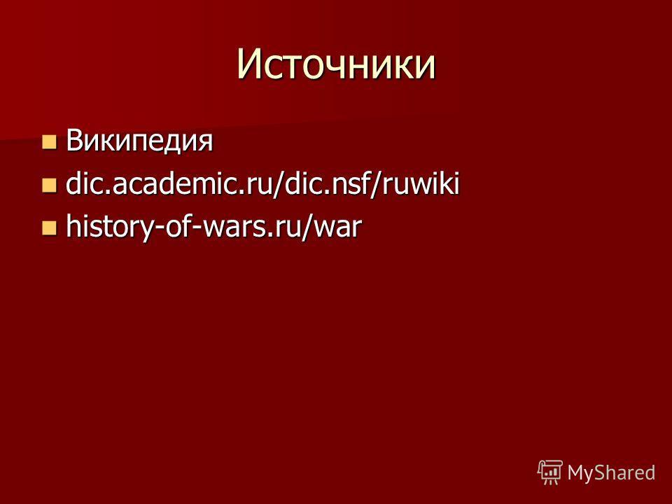Источники Википедия Википедия dic.academic.ru/dic.nsf/ruwiki dic.academic.ru/dic.nsf/ruwiki history-of-wars.ru/war history-of-wars.ru/war