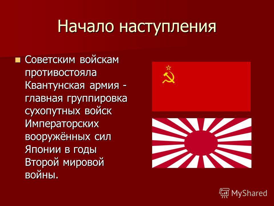 Начало наступления Советским войскам противостояла Квантунская армия - главная группировка сухопутных войск Императорских вооружённых сил Японии в годы Второй мировой войны. Советским войскам противостояла Квантунская армия - главная группировка сухо