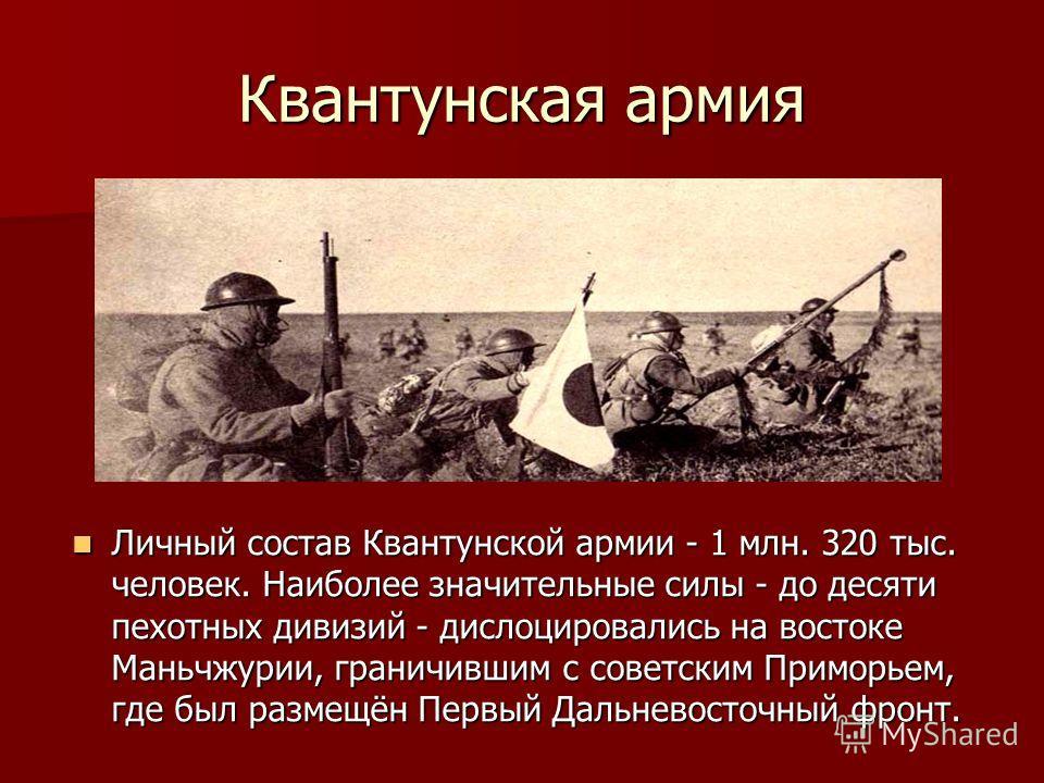 Квантунская армия Личный состав Квантунской армии - 1 млн. 320 тыс. человек. Наиболее значительные силы - до десяти пехотных дивизий - дислоцировались на востоке Маньчжурии, граничившим с советским Приморьем, где был размещён Первый Дальневосточный ф