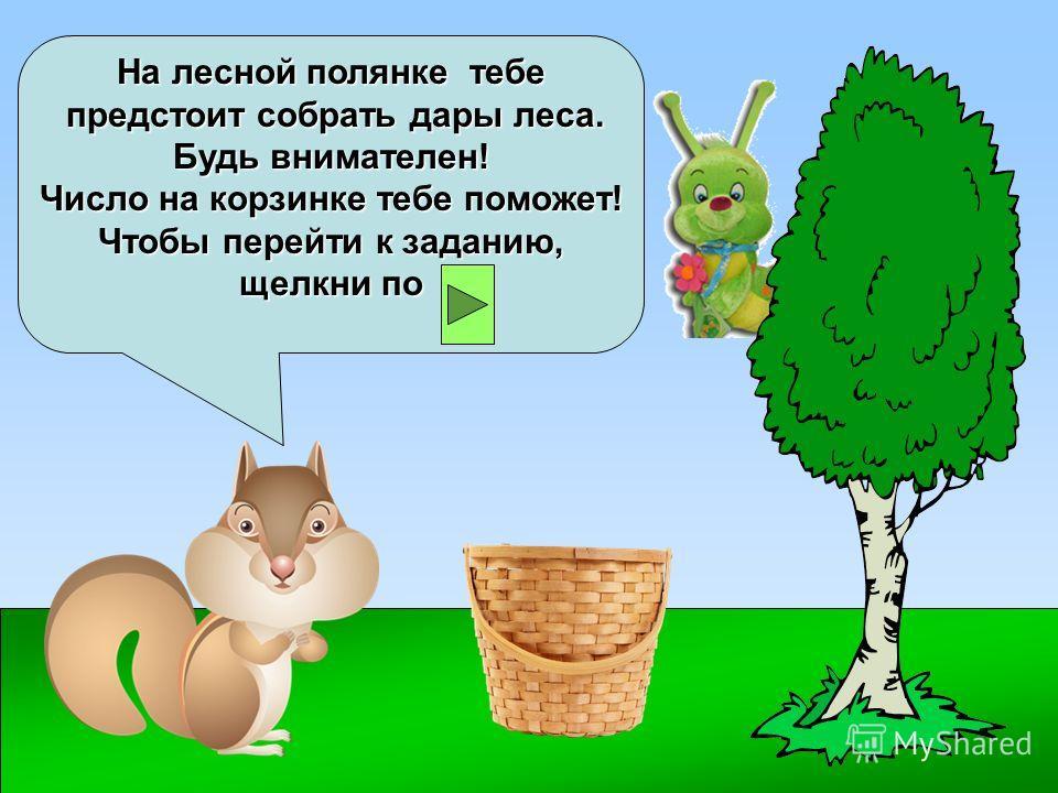 На лесной полянке тебе предстоит собрать дары леса. Будь внимателен! Число на корзинке тебе поможет! Чтобы перейти к заданию, щелкни по