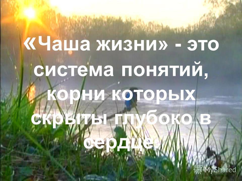 « Чаша жизни» - это система понятий, корни которых скрыты глубоко в сердце.