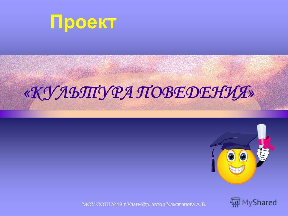 МОУ СОШ 49 г.Улан-Удэ, автор Хамаганова А.Б. «КУЛЬТУРА ПОВЕДЕНИЯ» Проект