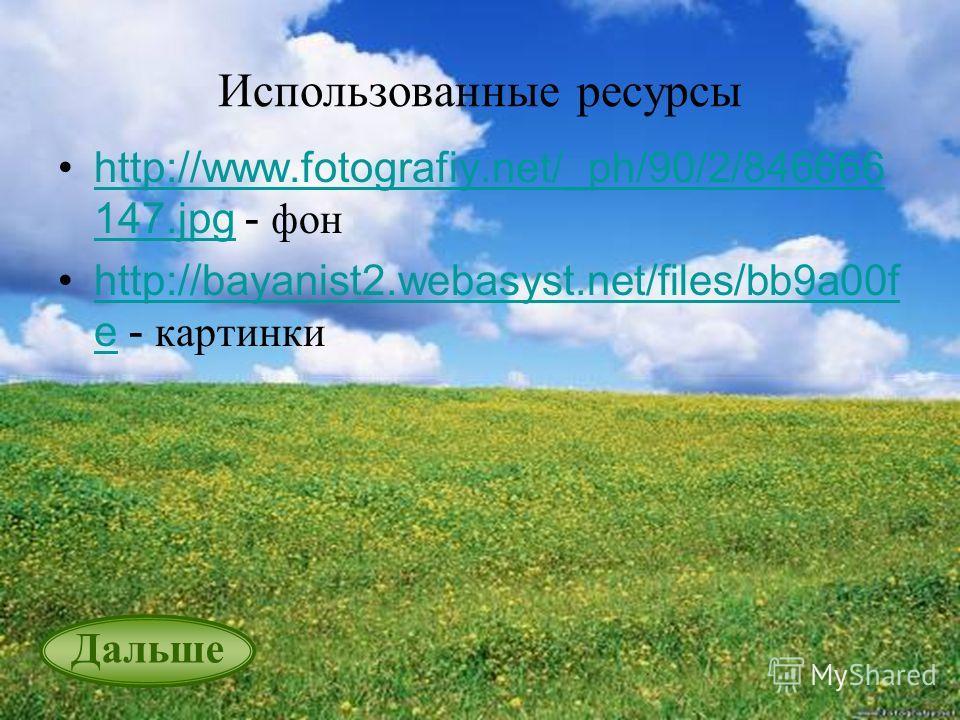 Использованные ресурсы http://www.fotografiy.net/_ph/90/2/846666 147. jpg - фонhttp://www.fotografiy.net/_ph/90/2/846666 147. jpg http://bayanist2.webasyst.net/files/bb9a00f e - картинкиhttp://bayanist2.webasyst.net/files/bb9a00f e Дальше