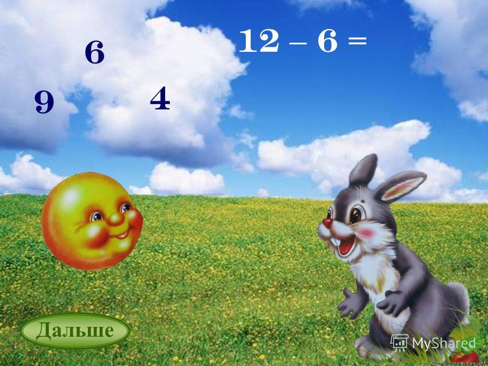 6 6 12 – 6 = 9 4 Дальше