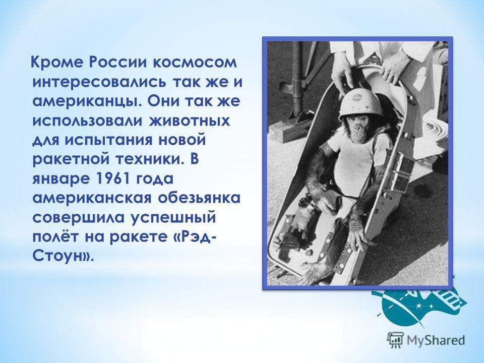 Кроме России космосом интересовались так же и американцы. Они так же использовали животных для испытания новой ракетной техники. В январе 1961 года американская обезьянка совершила успешный полёт на ракете «Рэд- Стоун».
