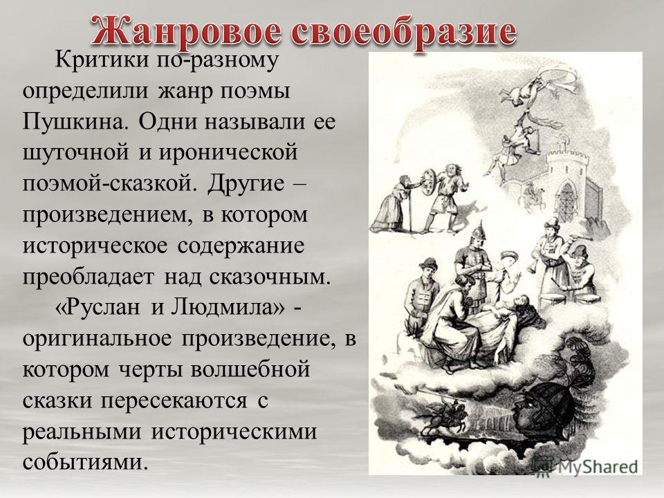 Критики по-разному определили жанр поэмы Пушкина. Одни называли ее шуточной и иронической поэмой-сказкой. Другие – произведением, в котором историческое содержание преобладает над сказочным. «Руслан и Людмила» - оригинальное произведение, в котором ч