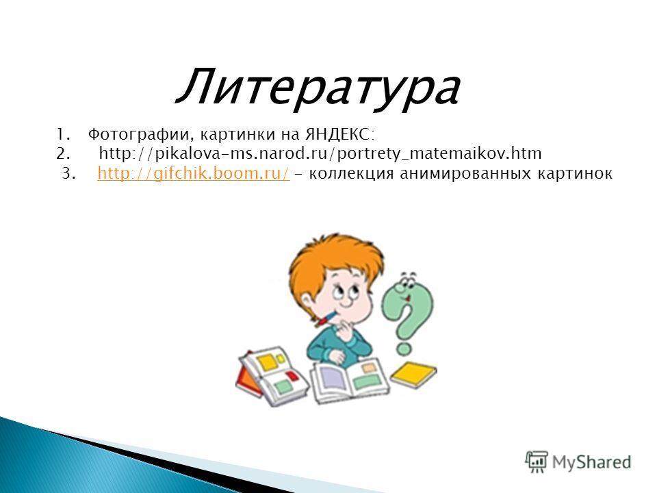 Литература 1.Фотографии, картинки на ЯНДЕКС: 2. http://pikalova-ms.narod.ru/portrety_matemaikov.htm 3. http://gifchik.boom.ru/ - коллекция анимированных картинокhttp://gifchik.boom.ru/