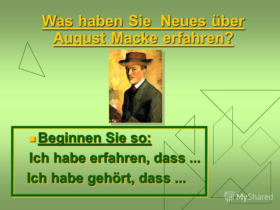 Was haben Sie Neues über August Macke erfahren? Beginnen Sie so: Beginnen Sie so: Ich habe erfahren, dass... Ich habe gehört, dass... Ich habe gehört, dass... Beginnen Sie so: Beginnen Sie so: Ich habe erfahren, dass... Ich habe gehört, dass... Ich h