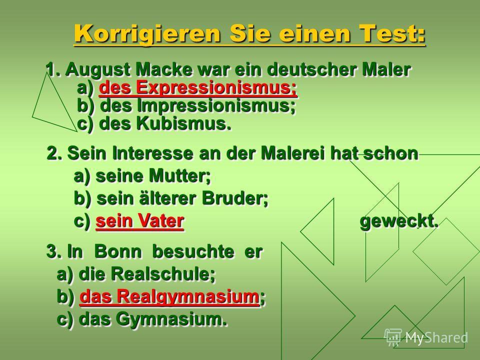 Korrigieren Sie einen Test: 1. August Macke war ein deutscher Maler a) des Expressionismus; b) des Impressionismus; c) des Kubismus. 2. Sein Interesse an der Malerei hat schon a) seine Mutter; b) sein älterer Bruder; c) sein Vater geweckt. a) seine M