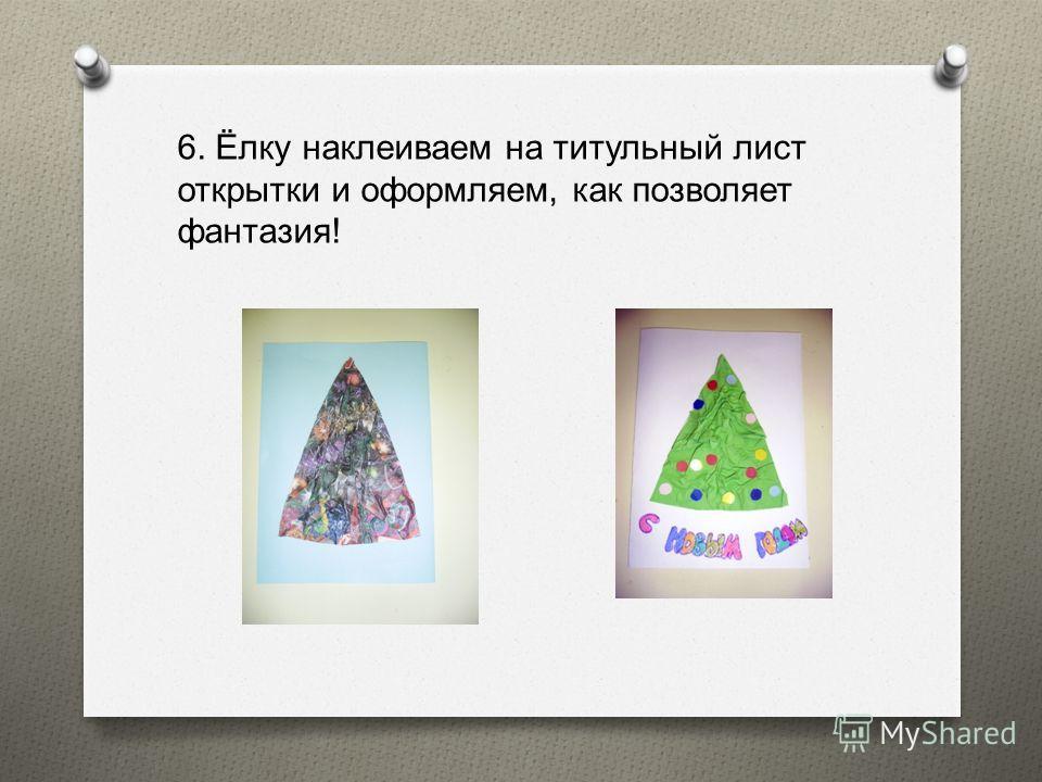 6. Ёлку наклеиваем на титульный лист открытки и оформляем, как позволяет фантазия !