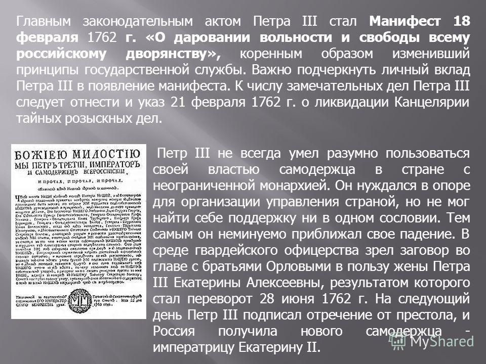 Главным законодательным актом Петра III стал Манифест 18 февраля 1762 г. «О даровании вольности и свободы всему российскому дворянству», коренным образом изменивший принципы государственной службы. Важно подчеркнуть личный вклад Петра III в появление