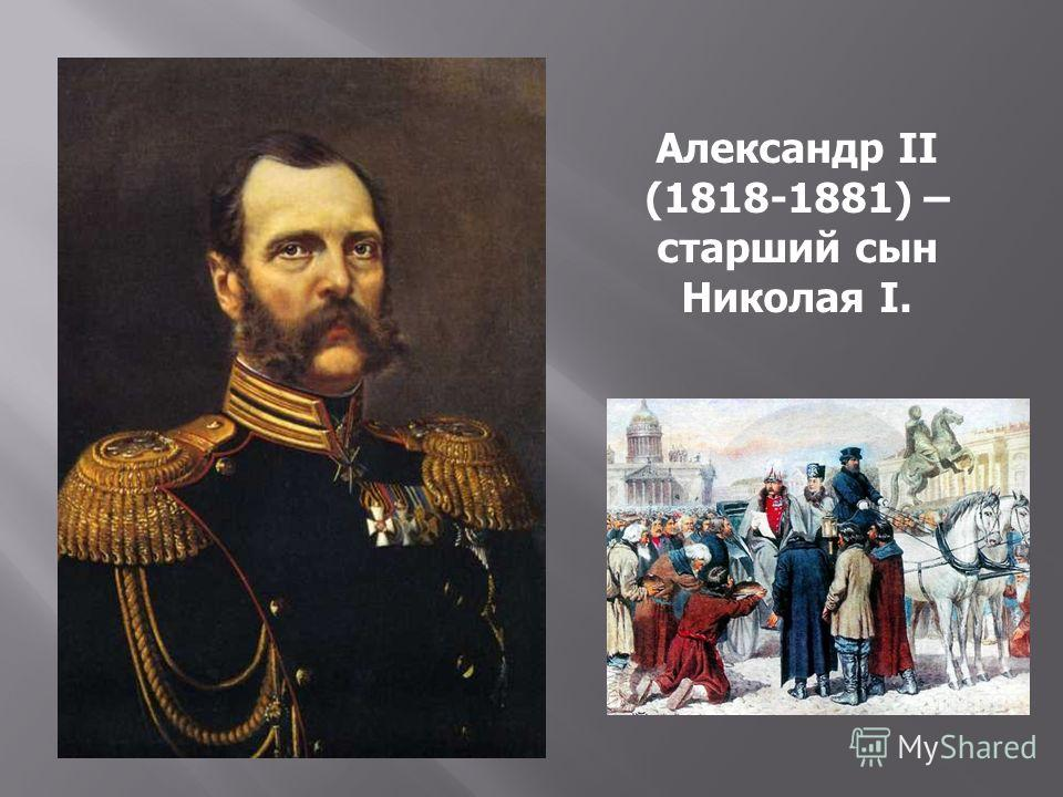 Александр II (1818-1881) – старший сын Николая I.