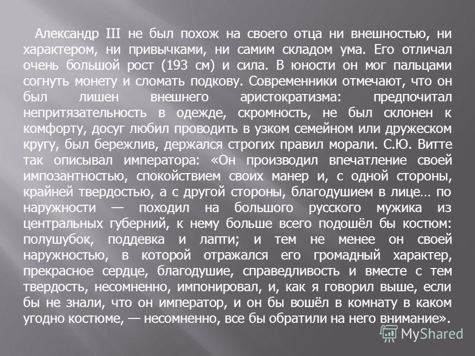 Александр III не был похож на своего отца ни внешностью, ни характером, ни привычками, ни самим складом ума. Его отличал очень большой рост (193 см) и сила. В юности он мог пальцами согнуть монету и сломать подкову. Современники отмечают, что он был