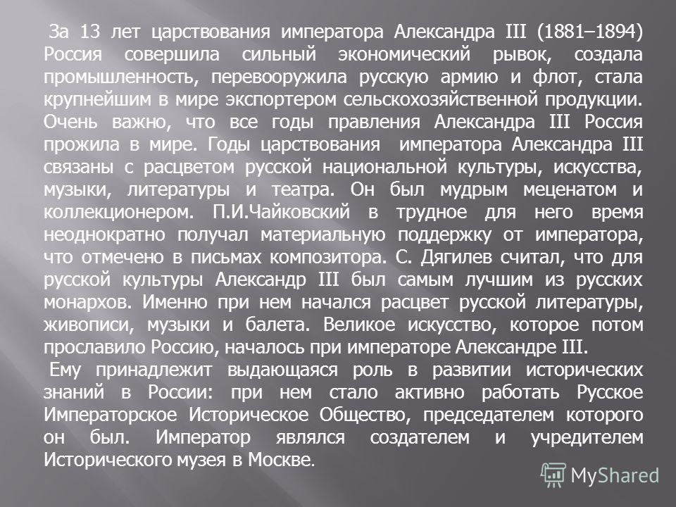 За 13 лет царствования императора Александра III (1881–1894) Россия совершила сильный экономический рывок, создала промышленность, перевооружила русскую армию и флот, стала крупнейшим в мире экспортером сельскохозяйственной продукции. Очень важно, чт